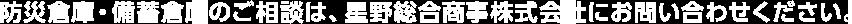 防災倉庫・備蓄倉庫のご相談は、星野総合商事株式会社にお問い合わせください。